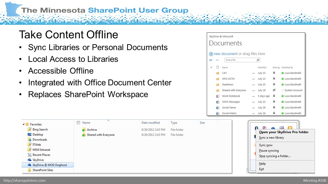 Meeting #106http://sharepointmn.com Take Content Offline Sync Libraries or Personal Documents Local Access to Libraries Accessible Offline Integrated with Office Document Center Replaces SharePoint Workspace