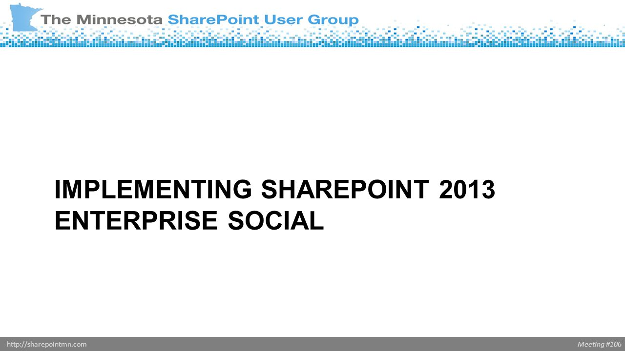 Meeting #106http://sharepointmn.com IMPLEMENTING SHAREPOINT 2013 ENTERPRISE SOCIAL
