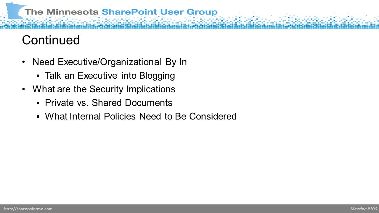 Meeting #106http://sharepointmn.com Continued Need Executive/Organizational By In  Talk an Executive into Blogging What are the Security Implications  Private vs.