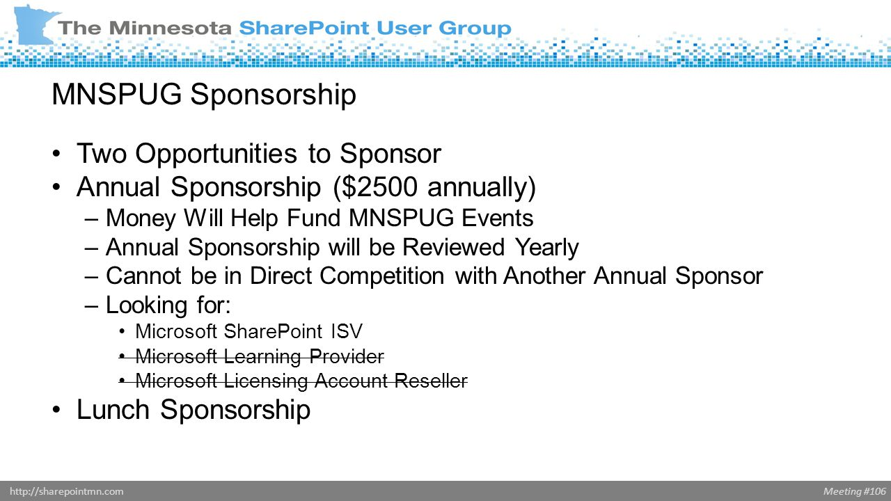 Meeting #106http://sharepointmn.com MNSPUG Sponsorship Two Opportunities to Sponsor Annual Sponsorship ($2500 annually) –Money Will Help Fund MNSPUG Events –Annual Sponsorship will be Reviewed Yearly –Cannot be in Direct Competition with Another Annual Sponsor –Looking for: Microsoft SharePoint ISV Microsoft Learning Provider Microsoft Licensing Account Reseller Lunch Sponsorship