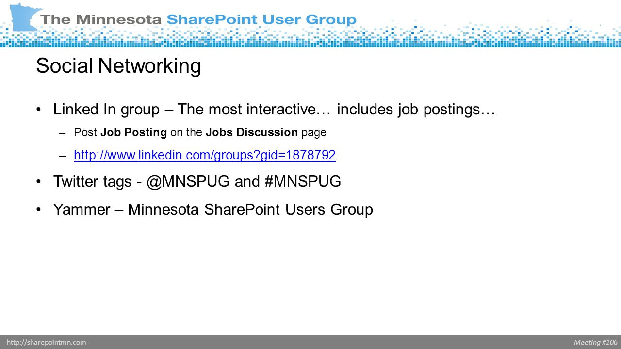 Meeting #106http://sharepointmn.com Social Networking Linked In group – The most interactive… includes job postings… –Post Job Posting on the Jobs Discussion page –  gid= http://  gid= Twitter tags and #MNSPUG Yammer – Minnesota SharePoint Users Group
