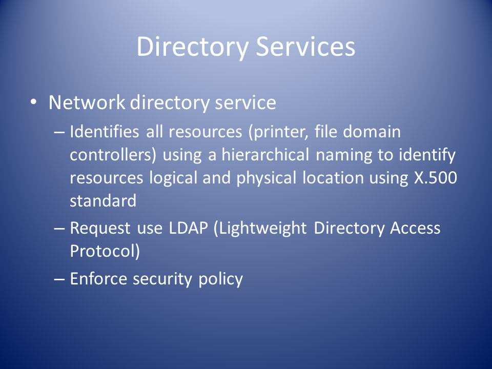 Directory Services Network directory service – Identifies all resources (printer, file domain controllers) using a hierarchical naming to identify resources logical and physical location using X.500 standard – Request use LDAP (Lightweight Directory Access Protocol) – Enforce security policy