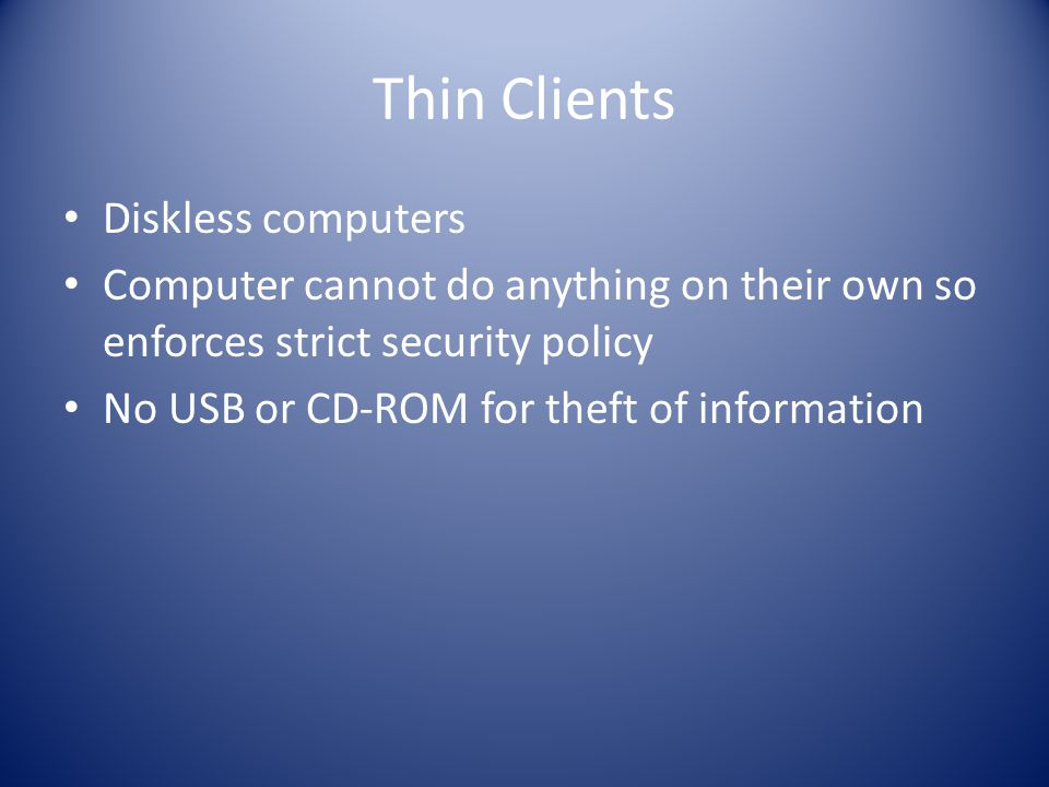 Thin Clients Diskless computers Computer cannot do anything on their own so enforces strict security policy No USB or CD-ROM for theft of information