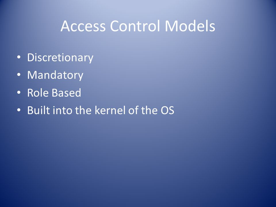Access Control Models Discretionary Mandatory Role Based Built into the kernel of the OS