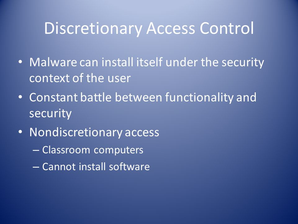 Discretionary Access Control Malware can install itself under the security context of the user Constant battle between functionality and security Nondiscretionary access – Classroom computers – Cannot install software