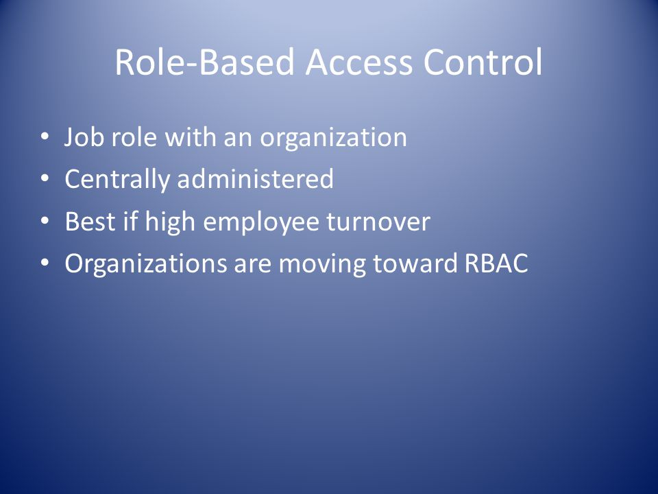 Role-Based Access Control Job role with an organization Centrally administered Best if high employee turnover Organizations are moving toward RBAC