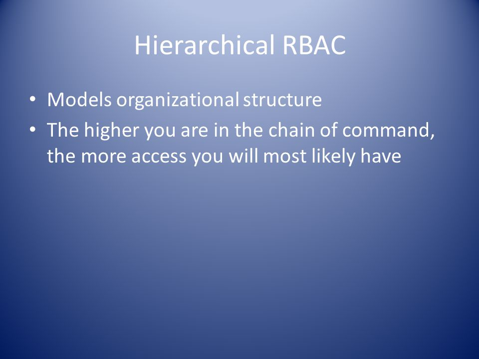 Hierarchical RBAC Models organizational structure The higher you are in the chain of command, the more access you will most likely have
