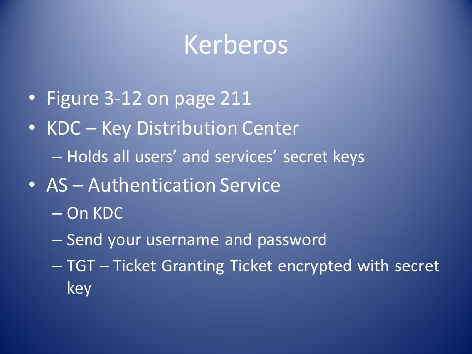 Kerberos Figure 3-12 on page 211 KDC – Key Distribution Center – Holds all users' and services' secret keys AS – Authentication Service – On KDC – Send your username and password – TGT – Ticket Granting Ticket encrypted with secret key