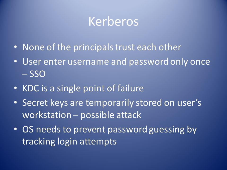 Kerberos None of the principals trust each other User enter username and password only once – SSO KDC is a single point of failure Secret keys are temporarily stored on user's workstation – possible attack OS needs to prevent password guessing by tracking login attempts