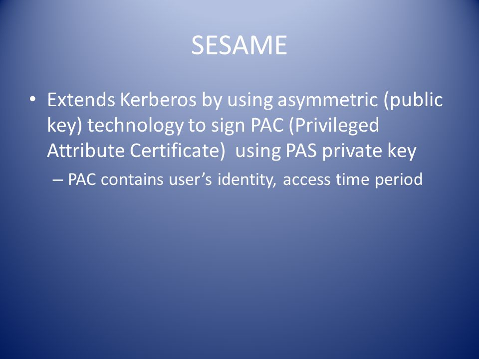 SESAME Extends Kerberos by using asymmetric (public key) technology to sign PAC (Privileged Attribute Certificate) using PAS private key – PAC contains user's identity, access time period
