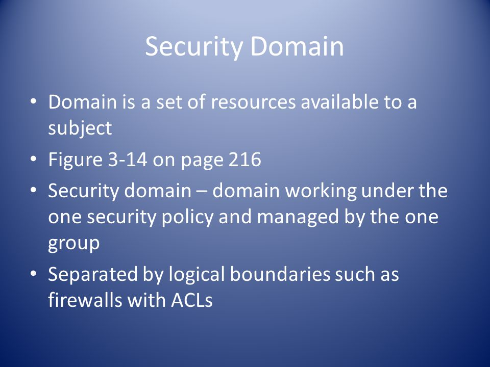 Security Domain Domain is a set of resources available to a subject Figure 3-14 on page 216 Security domain – domain working under the one security policy and managed by the one group Separated by logical boundaries such as firewalls with ACLs