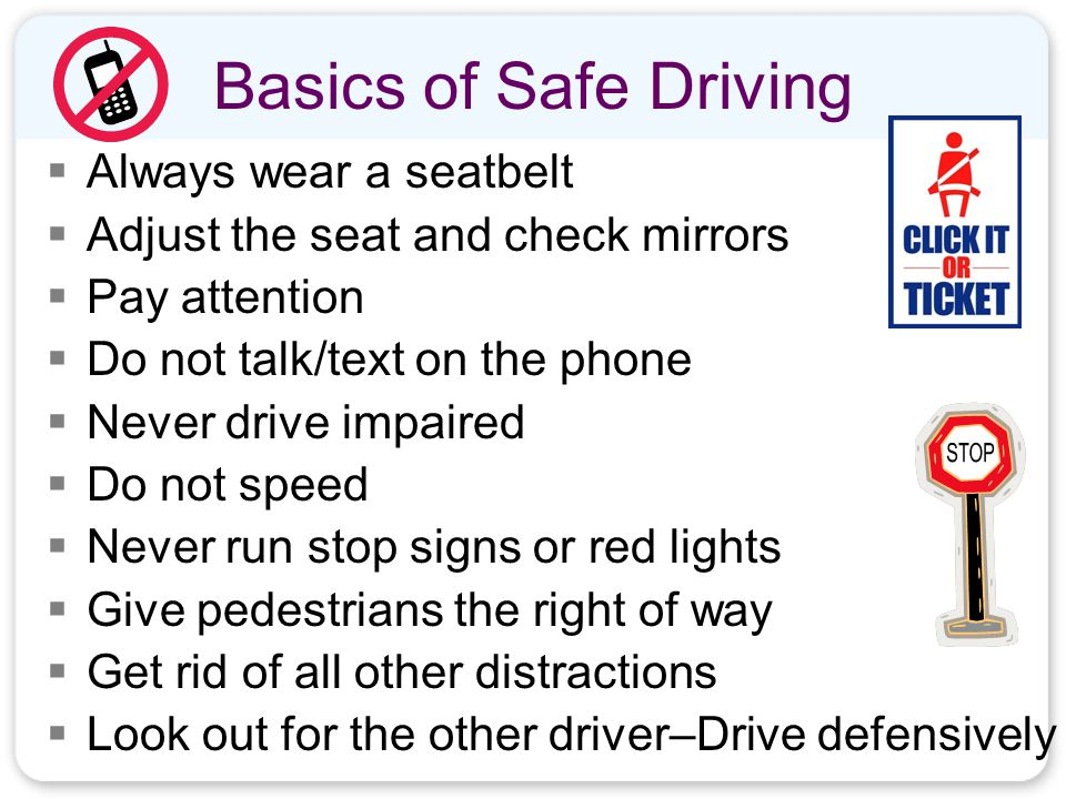 Basics of Safe Driving  Always wear a seatbelt  Adjust the seat and check mirrors  Pay attention  Do not talk/text on the phone  Never drive impaired  Do not speed  Never run stop signs or red lights  Give pedestrians the right of way  Get rid of all other distractions  Look out for the other driver–Drive defensively