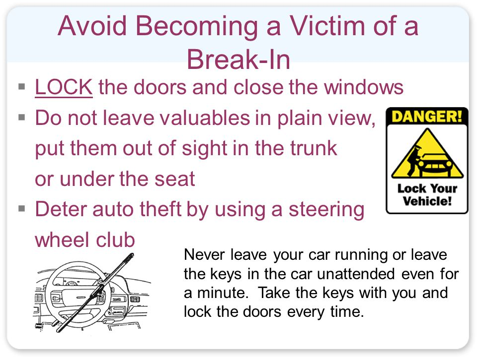 Avoid Becoming a Victim of a Break-In  LOCK the doors and close the windows  Do not leave valuables in plain view, put them out of sight in the trunk or under the seat  Deter auto theft by using a steering wheel club Never leave your car running or leave the keys in the car unattended even for a minute.