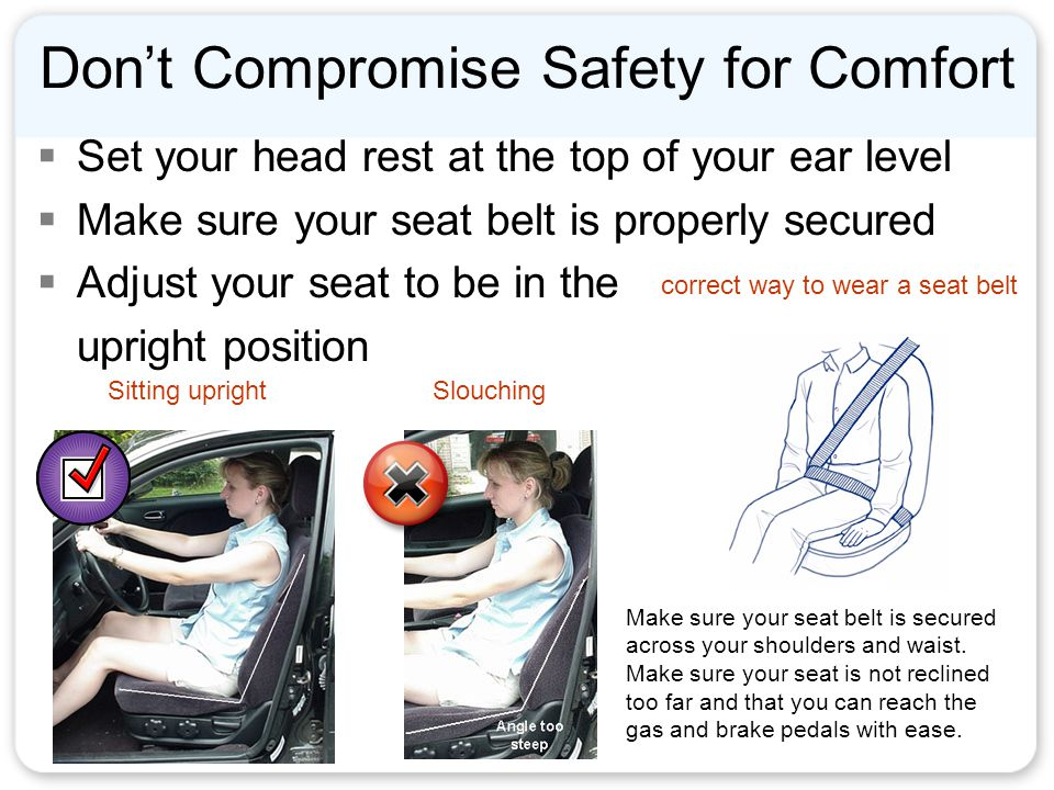 Don't Compromise Safety for Comfort  Set your head rest at the top of your ear level  Make sure your seat belt is properly secured  Adjust your seat to be in the upright position correct way to wear a seat belt Sitting uprightSlouching Make sure your seat belt is secured across your shoulders and waist.
