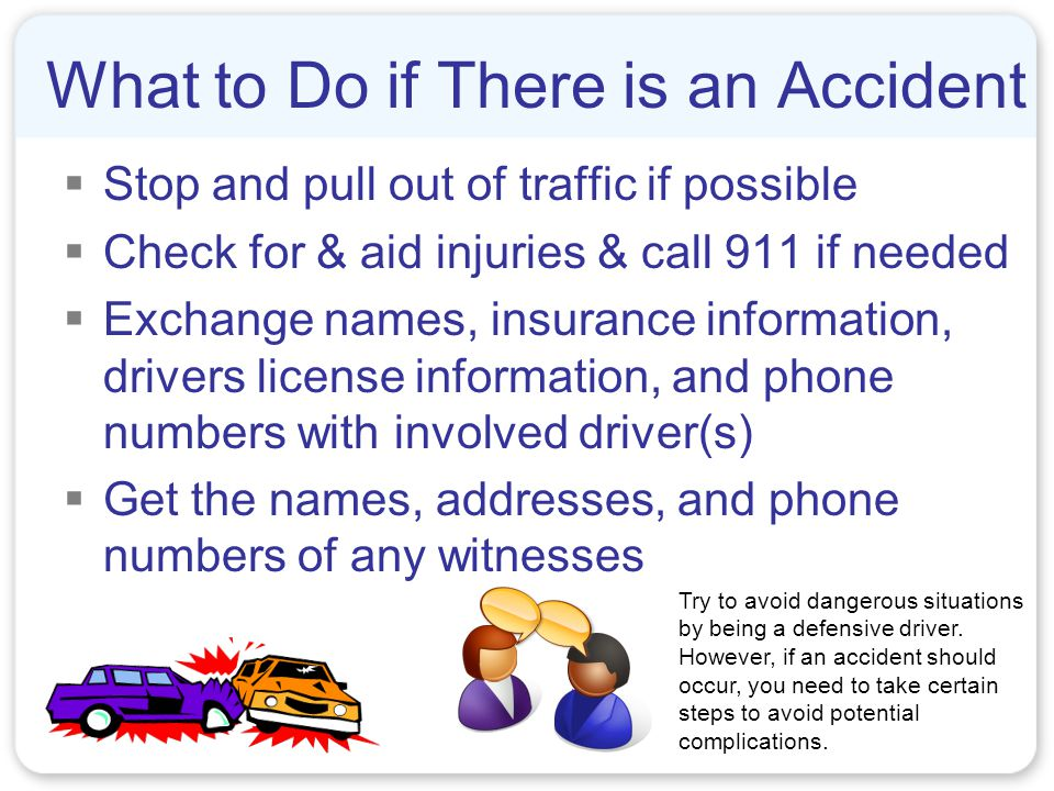What to Do if There is an Accident  Stop and pull out of traffic if possible  Check for & aid injuries & call 911 if needed  Exchange names, insurance information, drivers license information, and phone numbers with involved driver(s)  Get the names, addresses, and phone numbers of any witnesses Try to avoid dangerous situations by being a defensive driver.