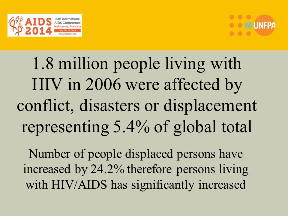 1.8 million people living with HIV in 2006 were affected by conflict, disasters or displacement representing 5.4% of global total Number of people displaced persons have increased by 24.2% therefore persons living with HIV/AIDS has significantly increased