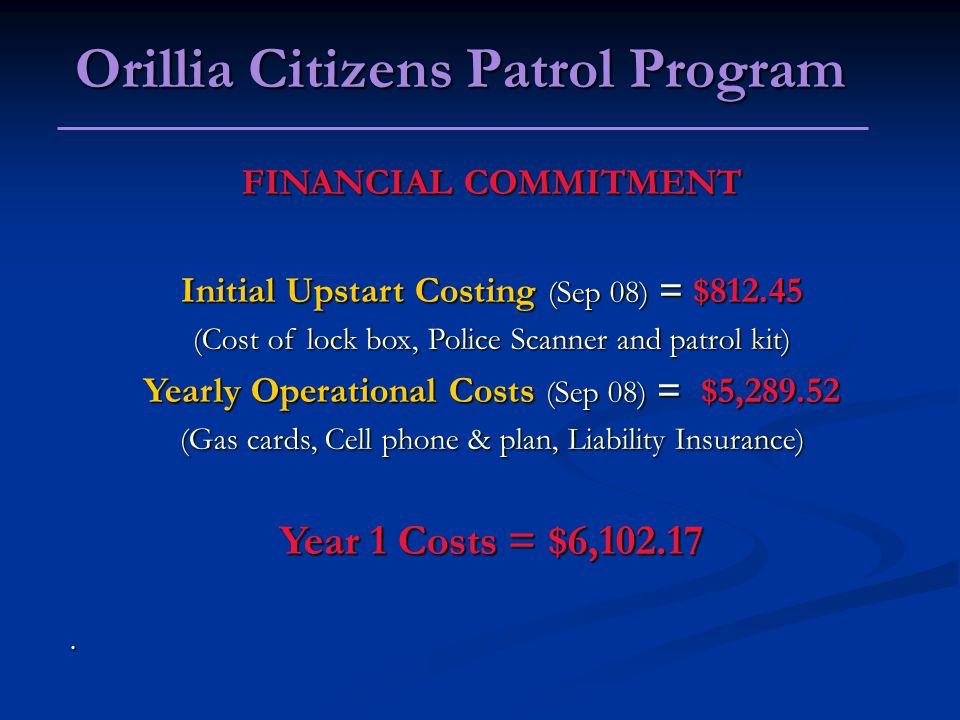 FINANCIAL COMMITMENT Initial Upstart Costing (Sep 08) = $ (Cost of lock box, Police Scanner and patrol kit) Yearly Operational Costs (Sep 08) = $5, (Gas cards, Cell phone & plan, Liability Insurance) Year 1 Costs = $6,