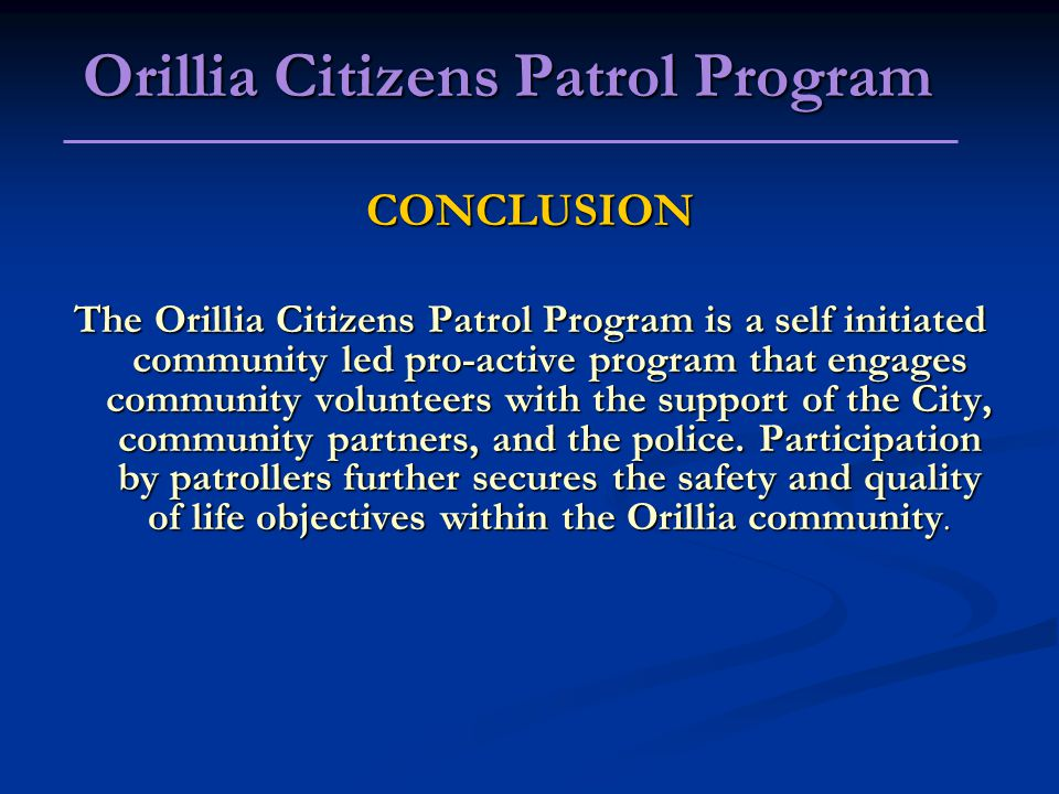 CONCLUSION The Orillia Citizens Patrol Program is a self initiated community led pro-active program that engages community volunteers with the support of the City, community partners, and the police.