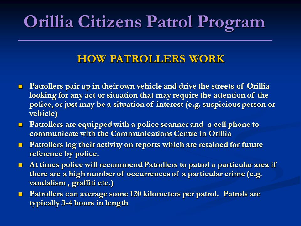 HOW PATROLLERS WORK Patrollers pair up in their own vehicle and drive the streets of Orillia looking for any act or situation that may require the attention of the police, or just may be a situation of interest (e.g.