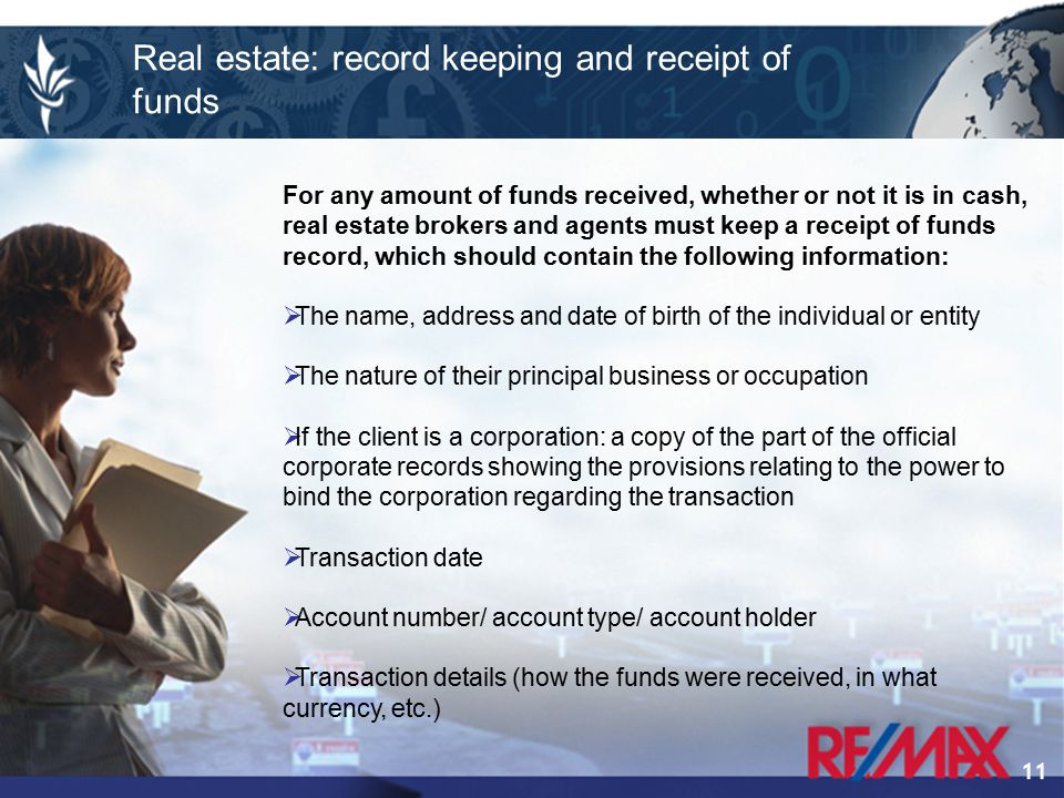 11 For any amount of funds received, whether or not it is in cash, real estate brokers and agents must keep a receipt of funds record, which should contain the following information:  The name, address and date of birth of the individual or entity  The nature of their principal business or occupation  If the client is a corporation: a copy of the part of the official corporate records showing the provisions relating to the power to bind the corporation regarding the transaction  Transaction date  Account number/ account type/ account holder  Transaction details (how the funds were received, in what currency, etc.) Real estate: record keeping and receipt of funds