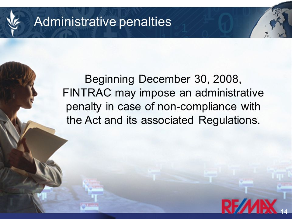 14 Beginning December 30, 2008, FINTRAC may impose an administrative penalty in case of non-compliance with the Act and its associated Regulations.