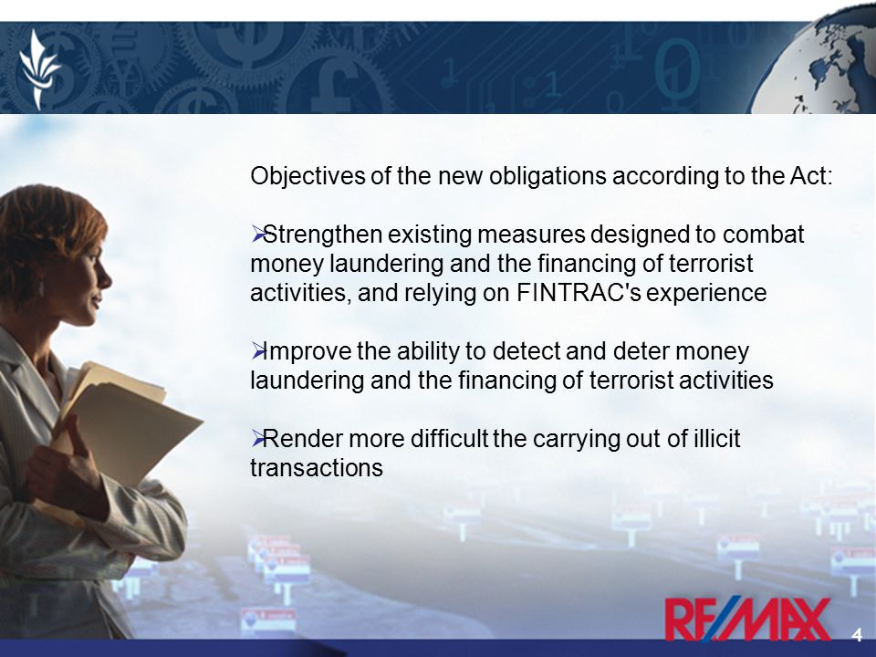 4 Objectives of the new obligations according to the Act:  Strengthen existing measures designed to combat money laundering and the financing of terrorist activities, and relying on FINTRAC s experience  Improve the ability to detect and deter money laundering and the financing of terrorist activities  Render more difficult the carrying out of illicit transactions