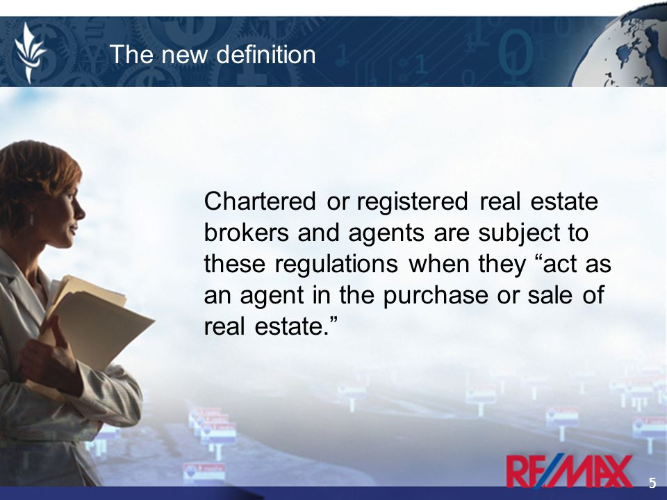 5 Chartered or registered real estate brokers and agents are subject to these regulations when they act as an agent in the purchase or sale of real estate. The new definition