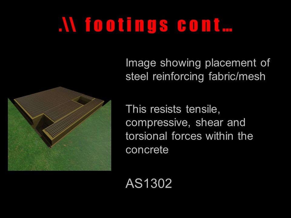 .\\ f o o t i n g s c o n t … Image showing placement of steel reinforcing fabric/mesh This resists tensile, compressive, shear and torsional forces within the concrete AS1302