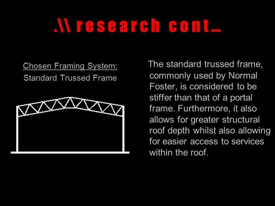 .\\ r e s e a r c h c o n t … Chosen Framing System: Standard Trussed Frame The standard trussed frame, commonly used by Normal Foster, is considered to be stiffer than that of a portal frame.