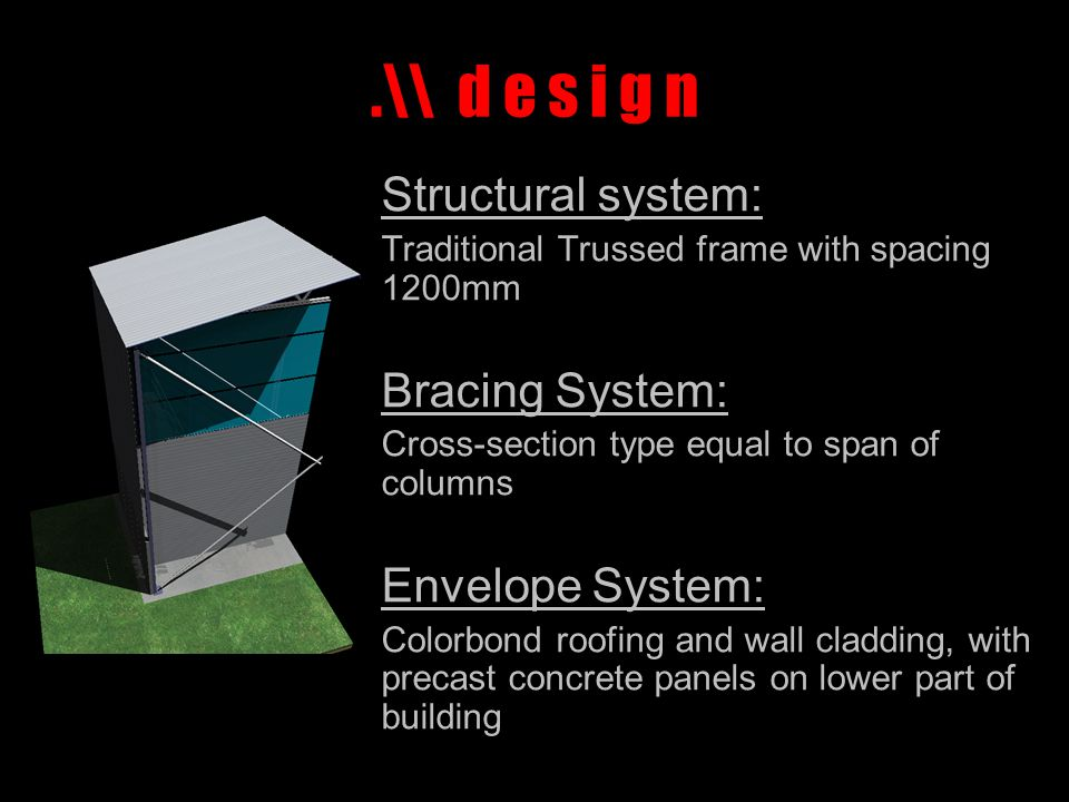 .\\ d e s i g n Structural system: Traditional Trussed frame with spacing 1200mm Bracing System: Cross-section type equal to span of columns Envelope System: Colorbond roofing and wall cladding, with precast concrete panels on lower part of building
