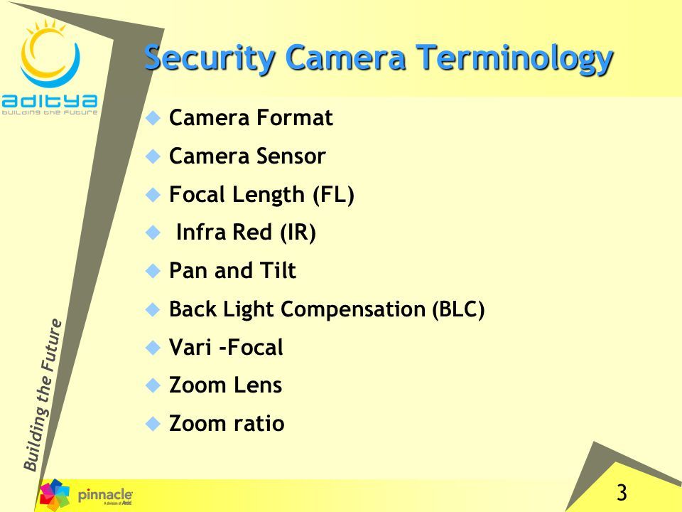 3 Building the Future Security Camera Terminology  Camera Format  Camera Sensor  Focal Length (FL)  Infra Red (IR)  Pan and Tilt  Back Light Compensation (BLC)  Vari -Focal  Zoom Lens  Zoom ratio
