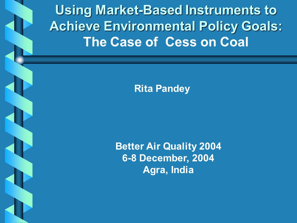 Using Market-Based Instruments to Achieve Environmental Policy Goals: Using Market-Based Instruments to Achieve Environmental Policy Goals: The Case of Cess on Coal Rita Pandey Better Air Quality December, 2004 Agra, India