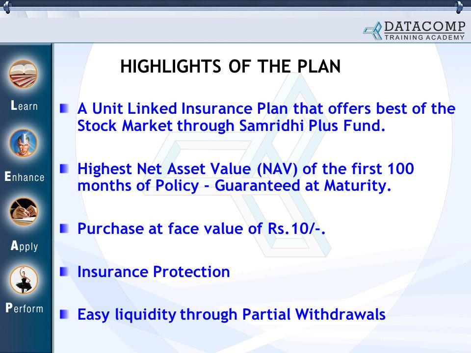 HIGHLIGHTS OF THE PLAN A Unit Linked Insurance Plan that offers best of the Stock Market through Samridhi Plus Fund.