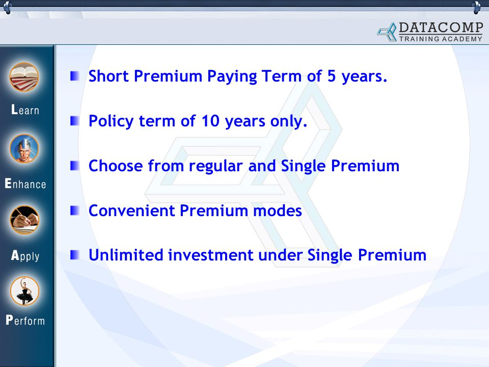 Short Premium Paying Term of 5 years. Policy term of 10 years only.