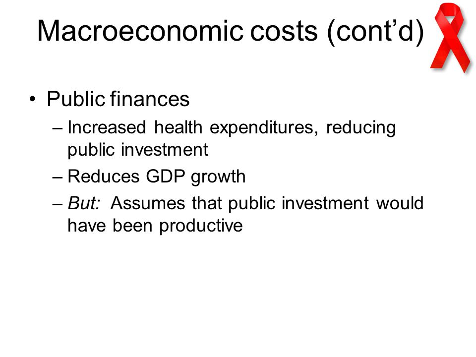 Macroeconomic costs (cont'd) Public finances –Increased health expenditures, reducing public investment –Reduces GDP growth –But: Assumes that public investment would have been productive