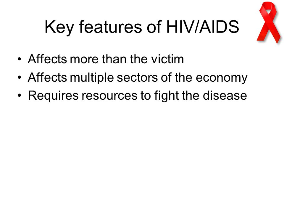 Key features of HIV/AIDS Affects more than the victim Affects multiple sectors of the economy Requires resources to fight the disease