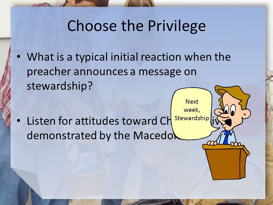 Choose the Privilege What is a typical initial reaction when the preacher announces a message on stewardship.