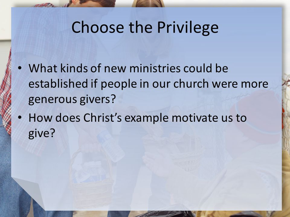Choose the Privilege What kinds of new ministries could be established if people in our church were more generous givers.
