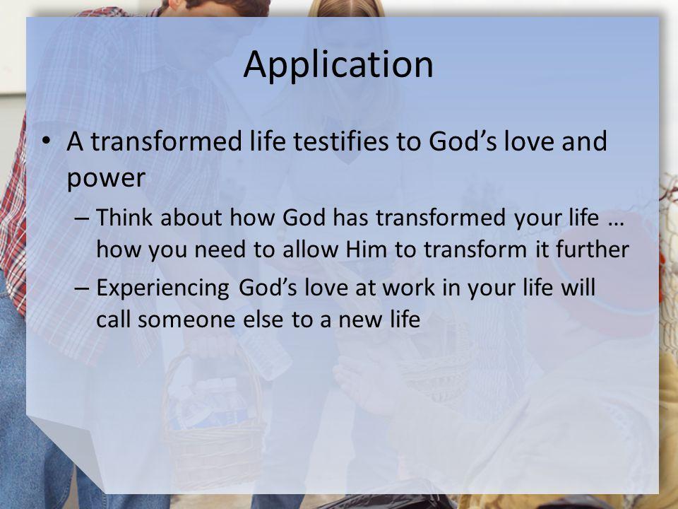 Application A transformed life testifies to God's love and power – Think about how God has transformed your life … how you need to allow Him to transform it further – Experiencing God's love at work in your life will call someone else to a new life