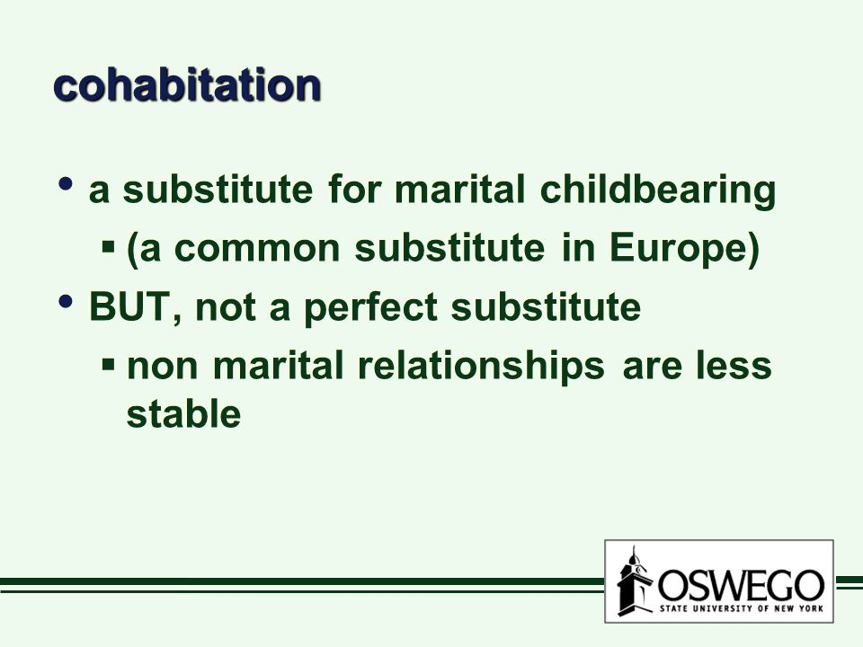 cohabitationcohabitation a substitute for marital childbearing  (a common substitute in Europe) BUT, not a perfect substitute  non marital relationships are less stable a substitute for marital childbearing  (a common substitute in Europe) BUT, not a perfect substitute  non marital relationships are less stable