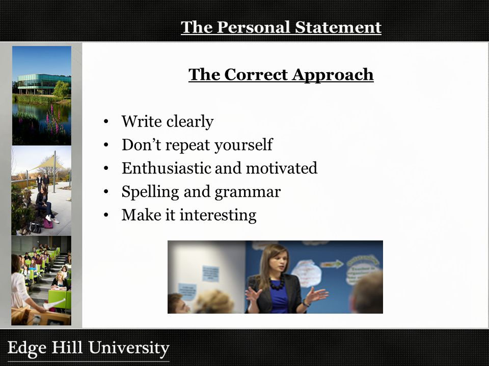 The Personal Statement The Correct Approach Write clearly Don't repeat yourself Enthusiastic and motivated Spelling and grammar Make it interesting