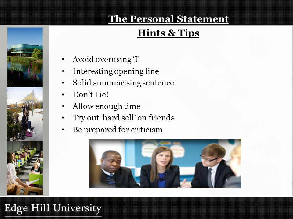 The Personal Statement Hints & Tips Avoid overusing 'I' Interesting opening line Solid summarising sentence Don't Lie.