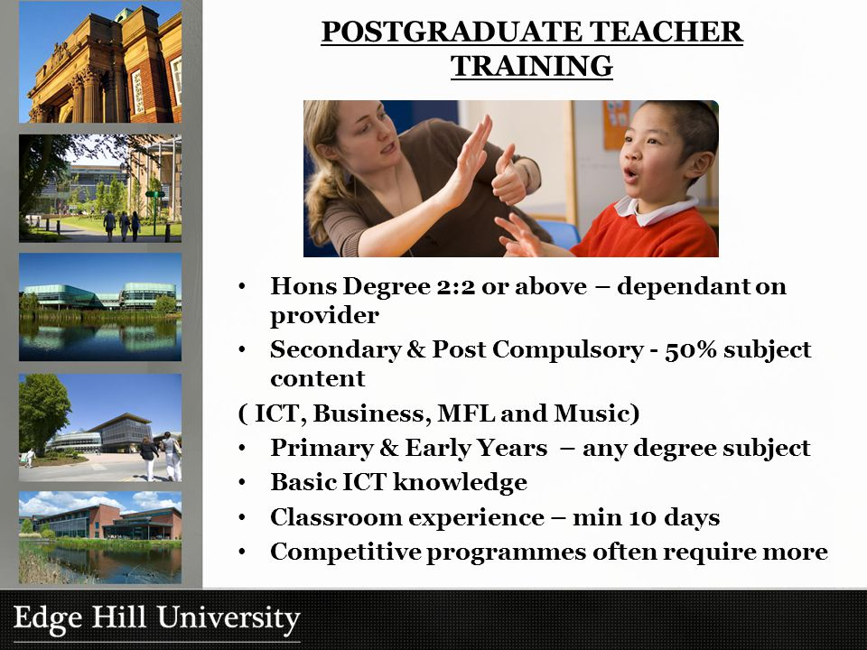 POSTGRADUATE TEACHER TRAINING Hons Degree 2:2 or above – dependant on provider Secondary & Post Compulsory - 50% subject content ( ICT, Business, MFL and Music) Primary & Early Years – any degree subject Basic ICT knowledge Classroom experience – min 10 days Competitive programmes often require more