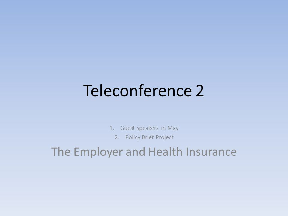 Teleconference 2 1.Guest speakers in May 2.Policy Brief Project The Employer and Health Insurance