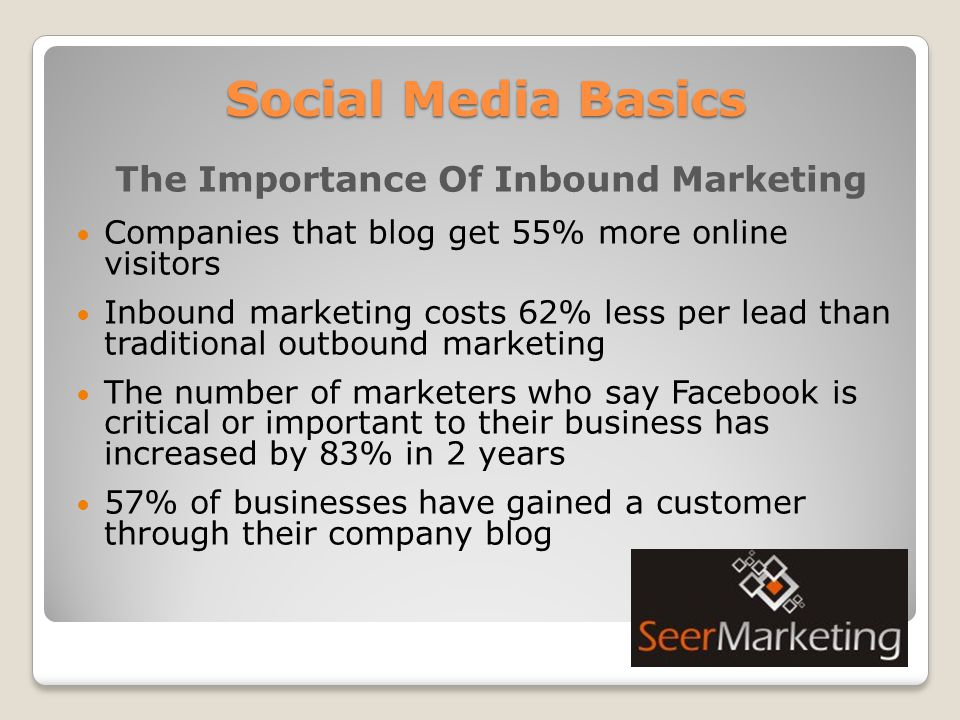 Social Media Basics The Importance Of Inbound Marketing Companies that blog get 55% more online visitors Inbound marketing costs 62% less per lead than traditional outbound marketing The number of marketers who say Facebook is critical or important to their business has increased by 83% in 2 years 57% of businesses have gained a customer through their company blog