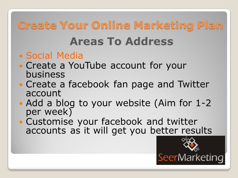 Create Your Online Marketing Plan Areas To Address Social Media Create a YouTube account for your business Create a facebook fan page and Twitter account Add a blog to your website (Aim for 1-2 per week) Customise your facebook and twitter accounts as it will get you better results