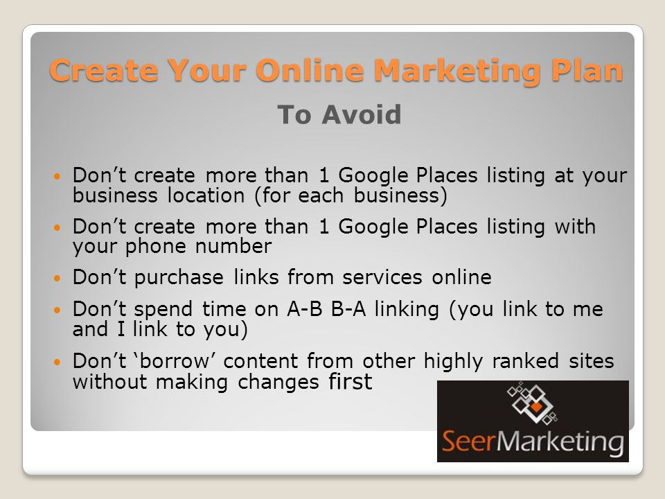 Create Your Online Marketing Plan To Avoid Don't create more than 1 Google Places listing at your business location (for each business) Don't create more than 1 Google Places listing with your phone number Don't purchase links from services online Don't spend time on A-B B-A linking (you link to me and I link to you) Don't 'borrow' content from other highly ranked sites without making changes first