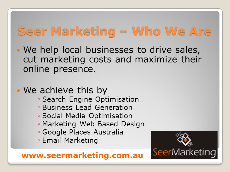 Seer Marketing – Who We Are We help local businesses to drive sales, cut marketing costs and maximize their online presence.
