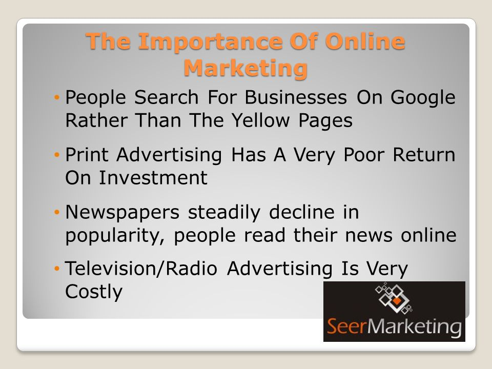 The Importance Of Online Marketing People Search For Businesses On Google Rather Than The Yellow Pages Print Advertising Has A Very Poor Return On Investment Newspapers steadily decline in popularity, people read their news online Television/Radio Advertising Is Very Costly