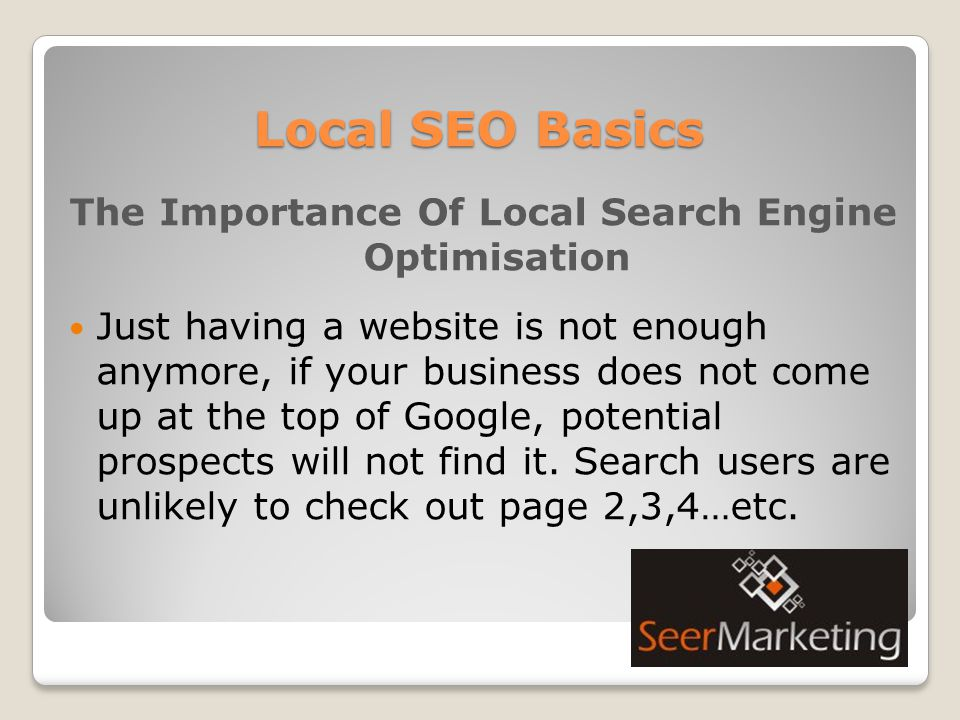 Local SEO Basics The Importance Of Local Search Engine Optimisation Just having a website is not enough anymore, if your business does not come up at the top of Google, potential prospects will not find it.